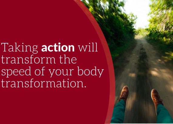 taking action will transform the speed of your body transformation.