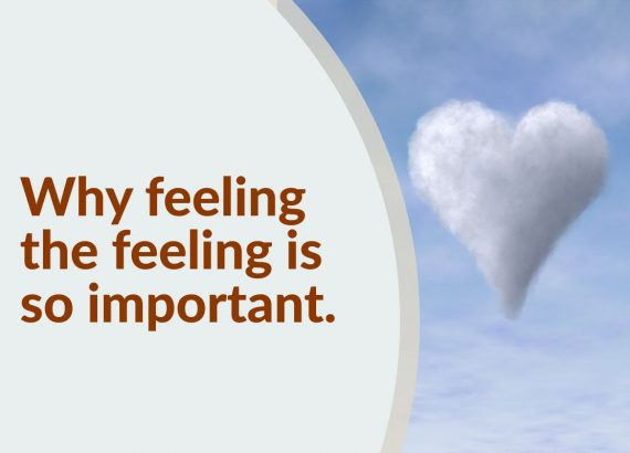 Why feeling the feeling is so important.