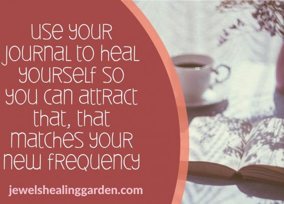 Use your journal to heal yourself so you can attract that, that matches your new frequency