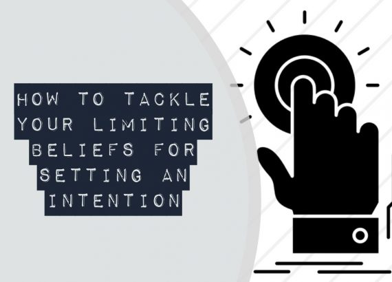 How to tackle your limiting beliefs for setting an intention