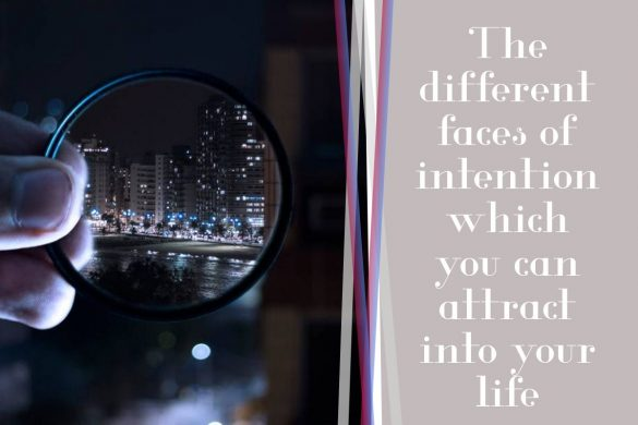 The different faces of intention which you can attract into your life